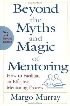 Beyond the Myths and Magic of Mentoring: How to Facilitate an Effective Mentoring Process, Revised Edition by Margo Murray. $48.00. Publisher: Jossey-Bass; Revised edition (March 21, 2001). Author: Margo Murray. Edition - Revised. Publication: March 21, 2001. 256 pages