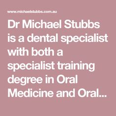 Dr Michael Stubbs is a dental specialist with both a specialist training degree in Oral Medicine and Oral Pathology
