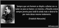 Sempre que um homem se dispôs a afastar-se e a isolar-se para se bastar a si mesmo, a filosofia esteve sempre pronta para isolá-lo ainda mais e destruí-lo por meio desse mesmo isolamento. (Friedrich Nietzsche)