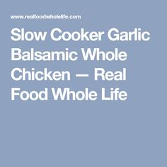 Slow Cooker Garlic Balsamic Whole Chicken — Real Food Whole Life