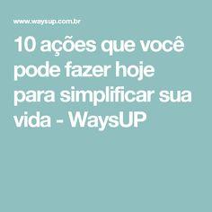 10 ações que você pode fazer hoje para simplificar sua vida - WaysUP