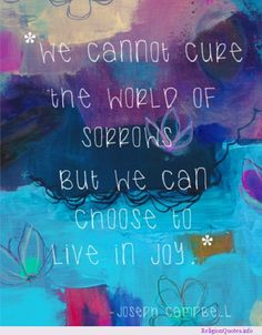 TRUTH : we cannot cure the world of sorrows, but we can choose to live in Joy !