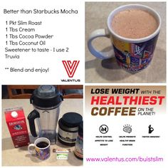 Better than Starbucks - Valentus Mocha Slim Roast Coffee  1 packet Slim Roast - Prepare Coffee as you normally would. 1 Tbs Cream  1 Tbs Cocoa Powder (unsweetened)  1 Tbs Coconut Oil Sweetener to taste - I use 2 Truvia or Stevia  Blend until smooth and frothy.  Enjoy!  To get your packets of Slim Roast and to start losing weight while enjoying delicious GMO Free Coffee, please visit  www.valentus.com/buistslim