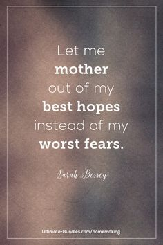 Let me mother out of my best hopes instead of my worst fears. -Sarah Bessey