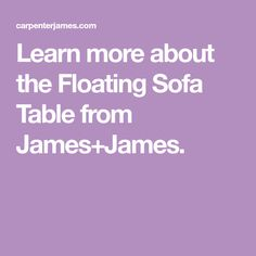 Learn more about the Floating Sofa Table from James+James.