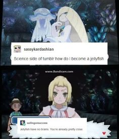 You have no brain <<< Lusamine's brain went to shit after she lost her mind anyway