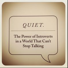 Introvert book by Susan Cain. More people are introverts than anyone realizes. This should be required reading for all school principals, university deans and corporate CEOs. Here's to all of us quiet people!