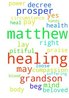 Dear father healing prayer for my grandson Matthew - Dear father healing prayer for my grandson Matthew I pay you will lay your healing hands upon Matthew body spirit mind I beg you to had compassion on Matthew who are suffering so that he may be delievered from pitiful circumstance loose your healing power on Matthew right now pray to command declare decree Matthew healing beloved I pray that Matthew may prosper in all things and be in health just as your soul prosper healing healing…
