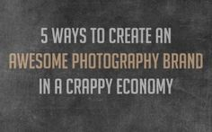 5 Ways to Create an Awesome Brand in a Crappy Economy » Photography Awesomesauce