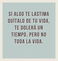 """""""Si algo te lastima quítalo de tu vida, te dolerá un tiempo, pero no toda la vida."""" #Citas #Frases @Candidman                                                                                                                                                                                 Más"""