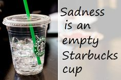Sadness is an empty Starbucks cup