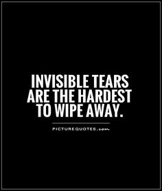 Invisible tears are the hardest to wipe away. Description from picturequotes.com. I searched for this on bing.com/images