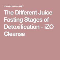 The Different Juice Fasting Stages of Detoxification - iZO Cleanse