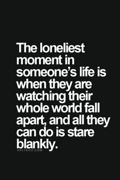 "Top 70 Broken Heart Quotes And Heartbroken Sayings - Page 2 of 7 ""The loneliest moment in someone's life is when they are watching their whole wold fall apart, and all they can do is stare blankly. Motivation Positive, Quotes Positive, Heartbroken Quotes, Sad Quotes Lonely, Unhappy Quotes, Helpless Quotes, Deep Sad Quotes, Mood Quotes, Fml Quotes"
