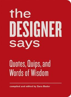 The Designer Says: Quotes, Quips, and Words of Wisdom by Sara Bader, http://www.amazon.com/dp/1616891343/ref=cm_sw_r_pi_dp_XXfPrb0R7B3A8