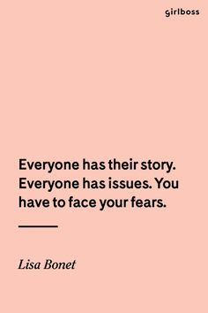 GIRLBOSS QUOTE: Everyone has their story. Everyone has issues. You have to face your fears. // Inspirational quote by Lisa Bonet