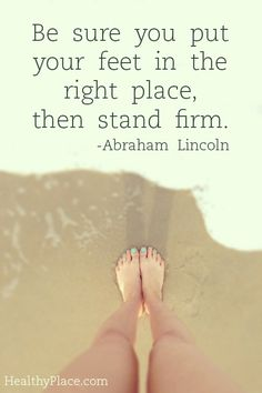 Positive Quote: Be sure you put your feet in the right place then stand firm.- Abraham Lincoln  www.HealthyPlace.com