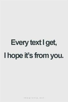 Every text I get, I hope it's from you.