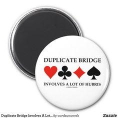 "Duplicate Bridge Involves A Lot Of Hubris #duplicatebridge #involvesalot #hubris #fourcardsuits #humor #bridgeplayer #geek #cardsuits #bridgeteacher #wordsandunwords Here's a magnet featuring the four card suits along with the following bridge saying: ""Duplicate Bridge Involves A Lot Of Hubris""."