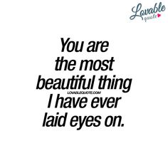 """""""You are the most beautiful thing I have ever laid eyes on."""" - It's a beautiful thing to hear. www.lovablequote.com Love Quotes For Her, Romantic Love Quotes, Quotes For Him, Be Yourself Quotes, Love Of My Life, Me Quotes, Kinky Quotes, Crush Quotes, Love Messages"""