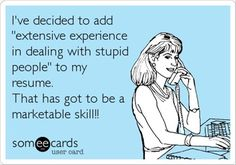 "I've decided to add ""extensive experience in dealing with stupid people"" to my resume..."