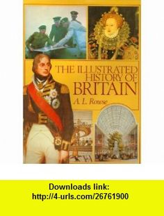 The Illustrated History of Britain A. L. Rowse ,   ,  , ASIN: B000BCGFJW , tutorials , pdf , ebook , torrent , downloads , rapidshare , filesonic , hotfile , megaupload , fileserve
