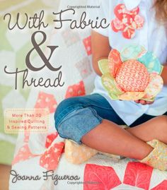 With Fabric & Thread: More Than 20 Inspired Quilting and Sewing Patterns: Amazon.co.uk: Joanna Figueroa: Books