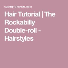 Hair Tutorial | The Rockabilly Double-roll - Hairstyles