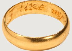 """POSY RING """"I LIKE MY CHOICE"""" - England, 18th century. Posy rings, their name deriving from the term poésie or poetry, are rings with mottoes or inscriptions on a plain gold band, either in prose or verse. They find mention in plays by William Shakespeare, such as Hamlet and the Merchant of Venice, but they enjoyed greatest popularity in the seventeenth and eighteenth centuries. They were customarily exchanged between friends, relatives and lovers, and at betrothals and wedding ceremonies."""