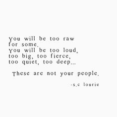 You will be too raw for some You will be too loud, too big, too fierce, too quiet, too deep. These are not your people.c lourie Motivacional Quotes, Truth Quotes, Real Quotes, Daily Quotes, Words Quotes, Quotes To Live By, Love Quotes, Inspirational Quotes, Sayings