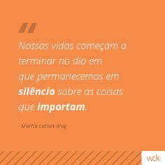 """""""Nossas vidas começam a terminar no dia em que permanecemos em silêncio sobre as coisas que importam"""" - Martin Luther King"""