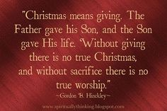 """Christmas Quotes : QUOTATION – Image : Description """"Christmas means giving… """" by President Gordon B.and Spiritually Speaking: Christmas, Giving & Sacrifice Merry Christmas Quotes, True Meaning Of Christmas, All Things Christmas, Christmas Holidays, Christmas Ideas, Christmas Bible, Christmas Program, Christmas Blessings, Christmas Printables"""
