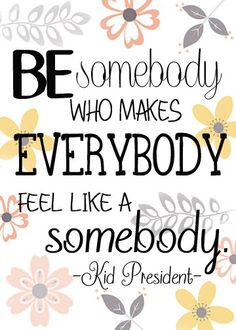Be Somebody who makes Everybody feel like Somebody -- Kid President Amazing Quotes, Great Quotes, Quotes To Live By, Me Quotes, Motivational Quotes, Funny Quotes, Inspirational Quotes, Daily Quotes, Random Quotes