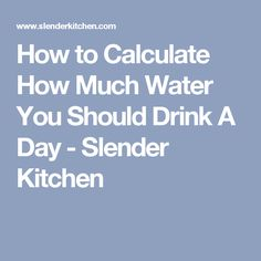 How to Calculate How Much Water You Should Drink A Day - Slender Kitchen
