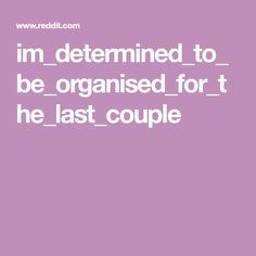 im_determined_to_be_organised_for_the_last_couple