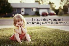I remember saying i cant wait to grow up now i wish i was a kid again sometimes