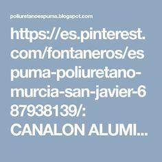 https://es.pinterest.com/fontaneros/espuma-poliuretano-murcia-san-javier-687938139/: CANALON ALUMINIO MURCIA LORCA SAN PEDRO DEL PINATAR: Canalones Aluminio Mazarron Murcia Cartagena San P...