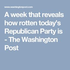 A week that reveals how rotten today's Republican Party is - The Washington Post