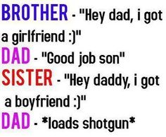 """Brother- """"Hey dad, I got a girlfriend.""""  Dad- """"Good job son"""".  Sister- """"Hey daddy, I got a boyfriend"""".  Dad- loads shotgun.   #funnypictures, #funnyquotes, #funnyparents - Visit http://funny-lover.com for more fun."""