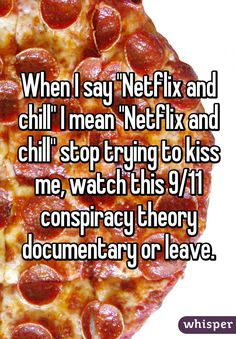 """When I say """"Netflix and chill"""" I mean """"Netflix and chill"""" stop trying to kiss me, watch this 9/11 conspiracy theory documentary or leave."""