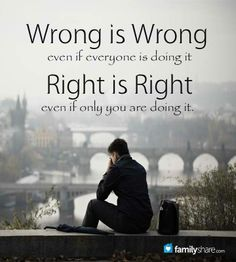 Wrong is wrong even if someone is doing it. Right is right even if only you are doing it.