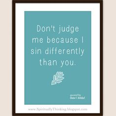 """Don't judge me because I sin differently than you."" -Dieter F. Uchtdorf"