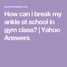 How can i break my ankle at school in gym class?   Yahoo Answers