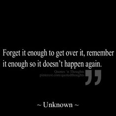 Forget it enough to get over it, remember enough so it doesn't happen again.