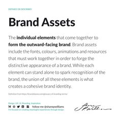 Brand assets are the individual elements that come together to form the outward-facing brand. Brand assets include the fonts, colours, animations and resources that must work together in order to forge the distinctive appearance of a brand. While each element can stand alone to spark recognition of the brand, the union of all these elements is what creates a cohesive brand identity. Brand Assets, Standing Alone, Working Together, Definitions, Brand Identity, Fonts, Colours, Designer Fonts, Types Of Font Styles