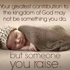 Your greatest contribution to the kingdom of God may not be something you do, but someone you raise.