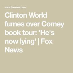 Clinton World fumes over Comey book tour: 'He's now lying' Fbi Director, James Comey, Memoirs, Fox, Politics, Tours, World, News, Foxes
