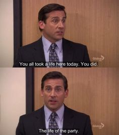 """""""You all took a life here today. You did. The life of the party."""" -Michael Scott"""