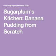 Sugarplum's Kitchen: Banana Pudding from Scratch