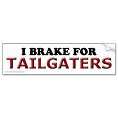 I Brake for Tailgaters.. Good One!!   (bumper sticker, $3.95)